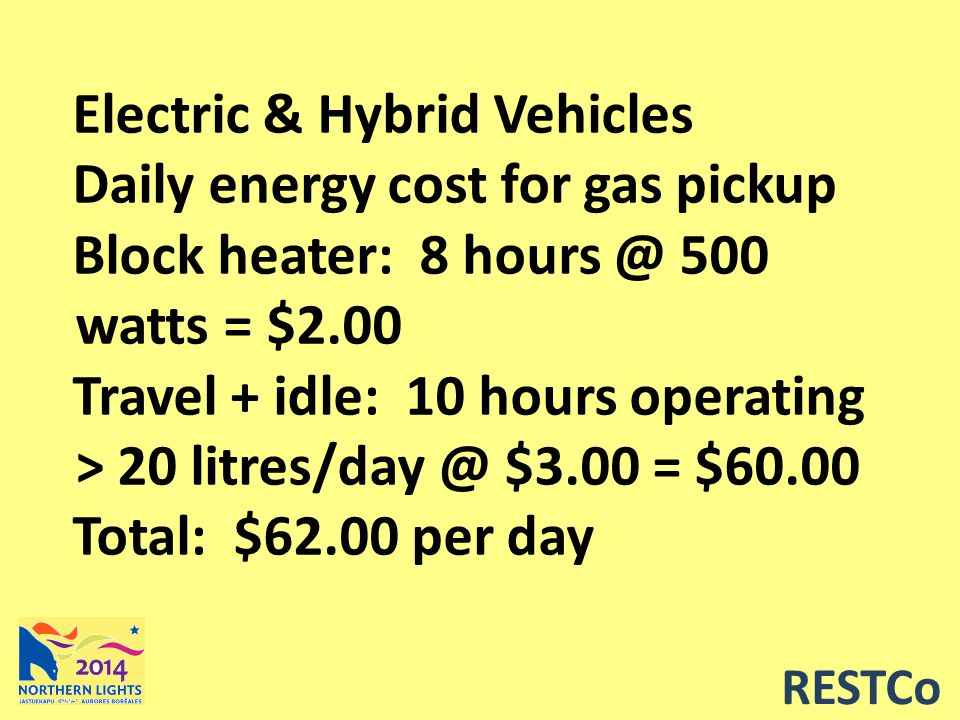 RESTCo Electric & Hybrid Vehicles Daily energy cost for gas pickup Block heater: 8 hours @ 500 watts = $2.00 Travel + idle: 10 hours operating > 20 litres/day @ $3.00 = $60.00 Total: $62.00 per day