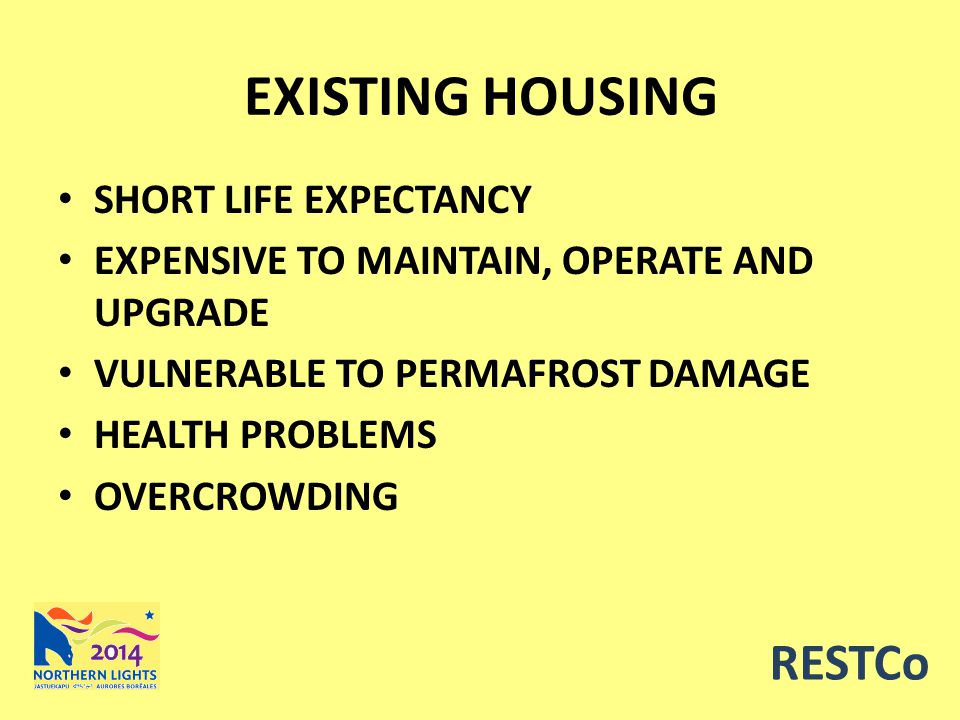 EXISTING HOUSING SHORT LIFE EXPECTANCY EXPENSIVE TO MAINTAIN, OPERATE AND UPGRADE VULNERABLE TO PERMAFROST DAMAGE HEALTH PROBLEMS OVERCROWDING RESTCo