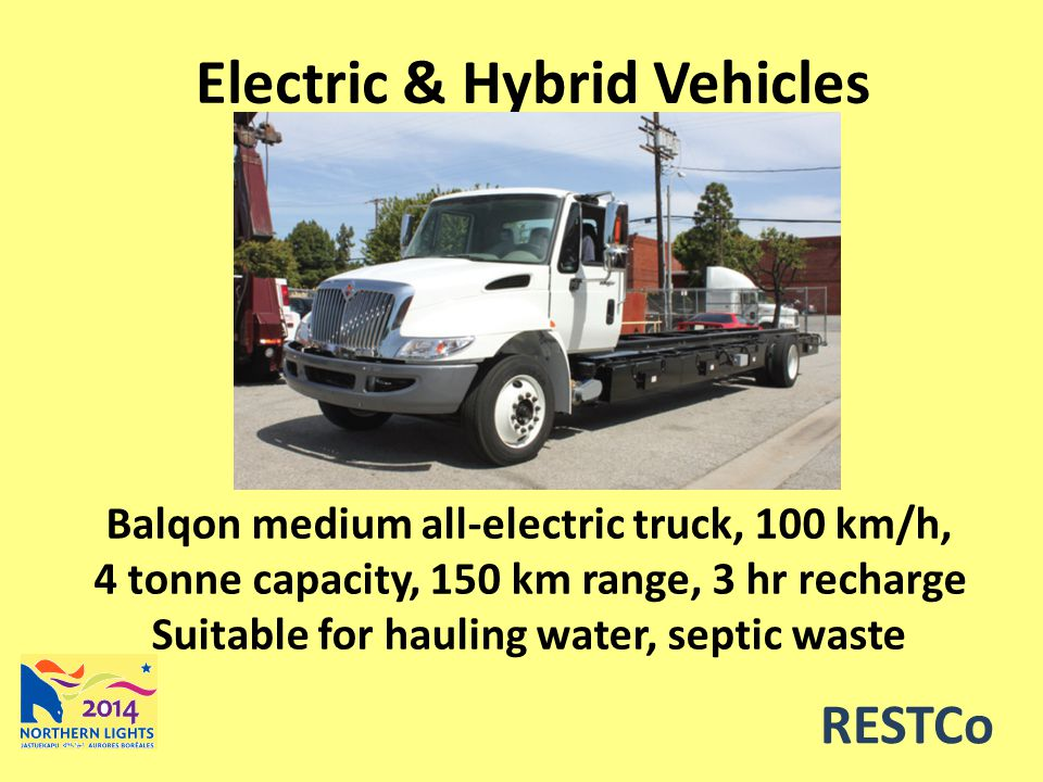 RESTCo Electric & Hybrid Vehicles Balqon medium all-electric truck, 100 km/h, 4 tonne capacity, 150 km range, 3 hr recharge Suitable for hauling water, septic waste