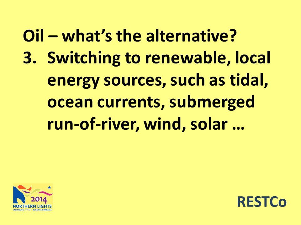 RESTCo Oil – what's the alternative? 3.Switching to renewable, local energy sources, such as tidal, ocean currents, submerged run-of-river, wind, sola