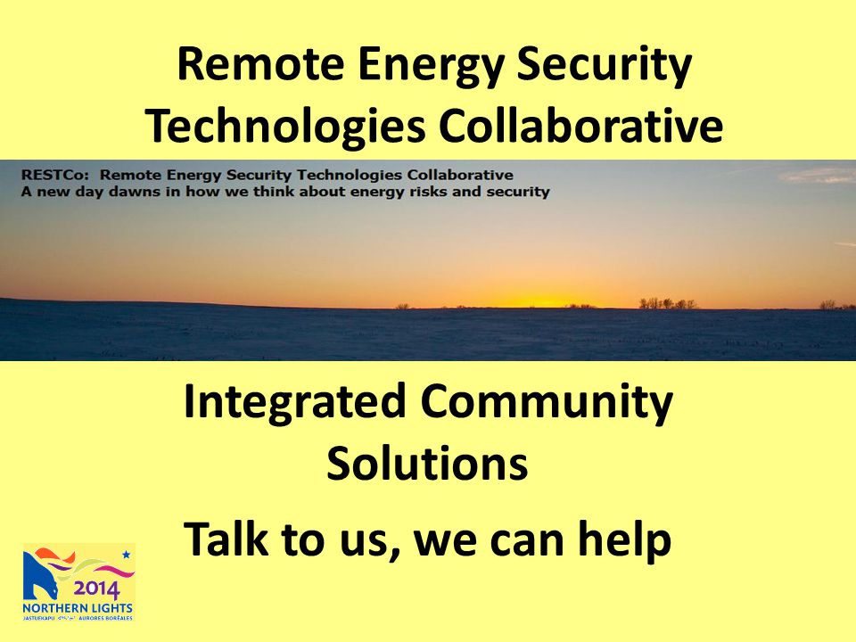 Remote Energy Security Technologies Collaborative Integrated Community Solutions Talk to us, we can help