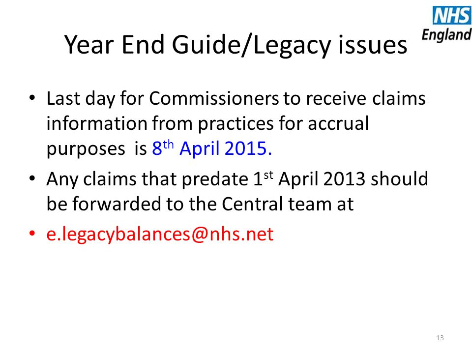 Year End Guide/Legacy issues Last day for Commissioners to receive claims information from practices for accrual purposes is 8 th April 2015.