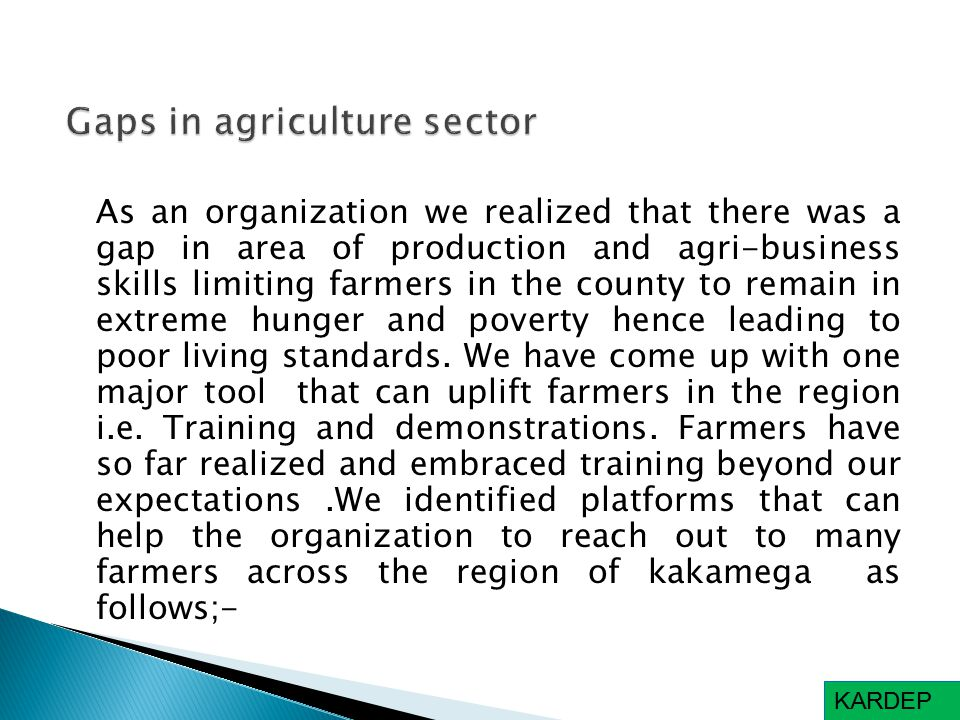 As an organization we realized that there was a gap in area of production and agri-business skills limiting farmers in the county to remain in extreme hunger and poverty hence leading to poor living standards.