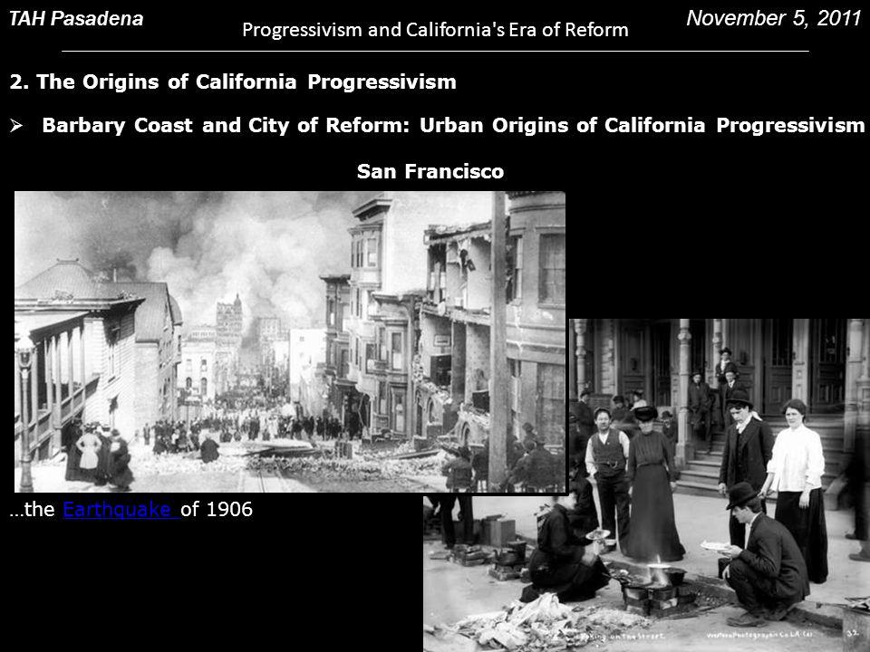 2. The Origins of California Progressivism TAH Pasadena Progressivism and California's Era of Reform November 5, 2011  Barbary Coast and City of Refo