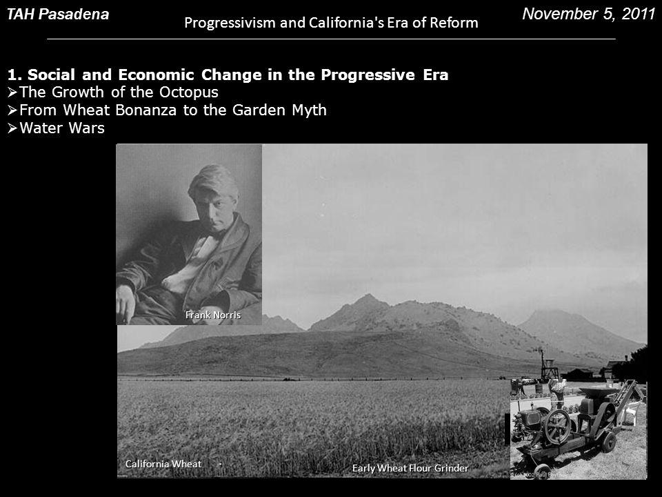 TAH Pasadena Progressivism and California's Era of Reform November 5, 2011 Frank Norris California Wheat Early Wheat Flour Grinder 1. Social and Econo