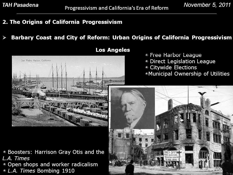 2. The Origins of California Progressivism TAH Pasadena Progressivism and California's Era of Reform November 5, 2011 Free Harbor League Direct Legisl