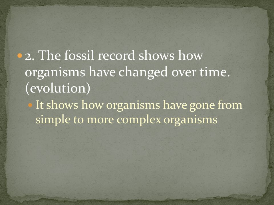 2. The fossil record shows how organisms have changed over time. (evolution) It shows how organisms have gone from simple to more complex organisms