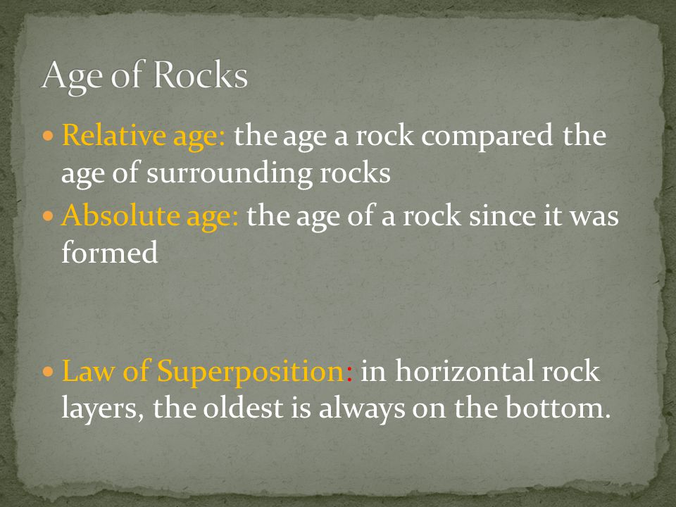 Relative age: the age a rock compared the age of surrounding rocks Absolute age: the age of a rock since it was formed Law of Superposition: in horizo