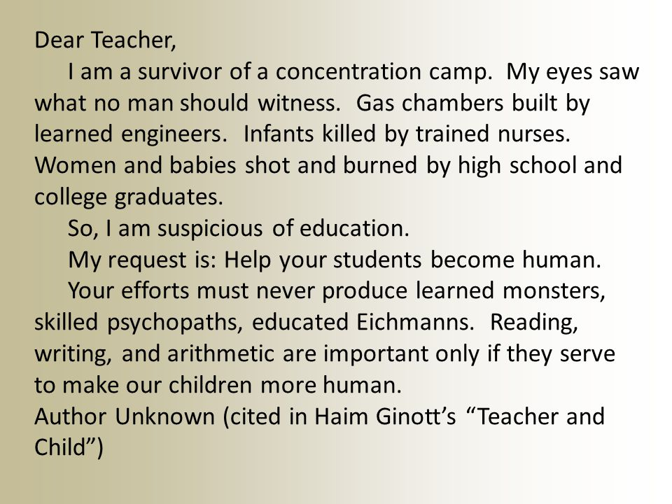 Dear Teacher, I am a survivor of a concentration camp. My eyes saw what no man should witness. Gas chambers built by learned engineers. Infants killed
