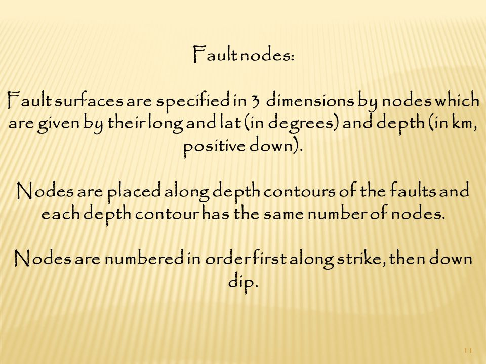 11 Fault nodes: Fault surfaces are specified in 3 dimensions by nodes which are given by their long and lat (in degrees) and depth (in km, positive down).