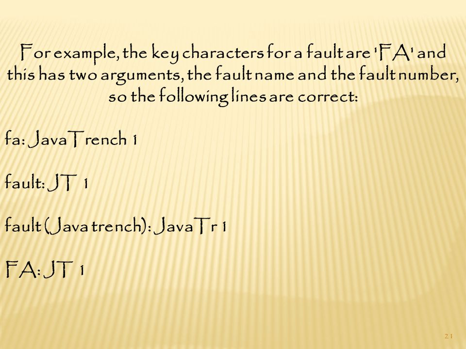 21 For example, the key characters for a fault are FA and this has two arguments, the fault name and the fault number, so the following lines are correct: fa: JavaTrench 1 fault: JT 1 fault (Java trench): JavaTr 1 FA: JT 1