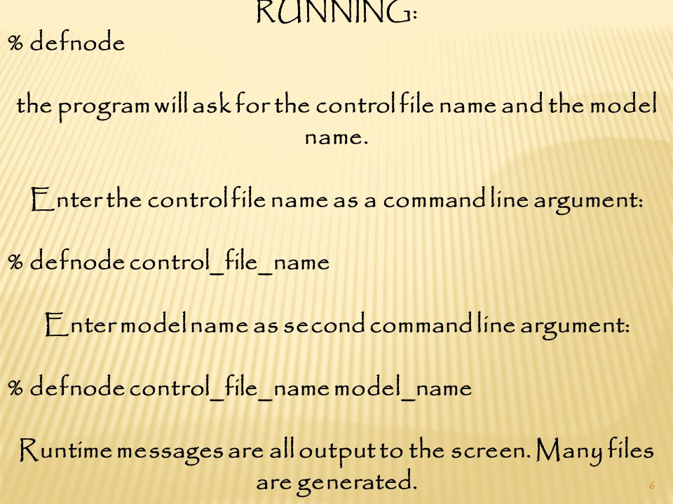 6 RUNNING: % defnode the program will ask for the control file name and the model name.