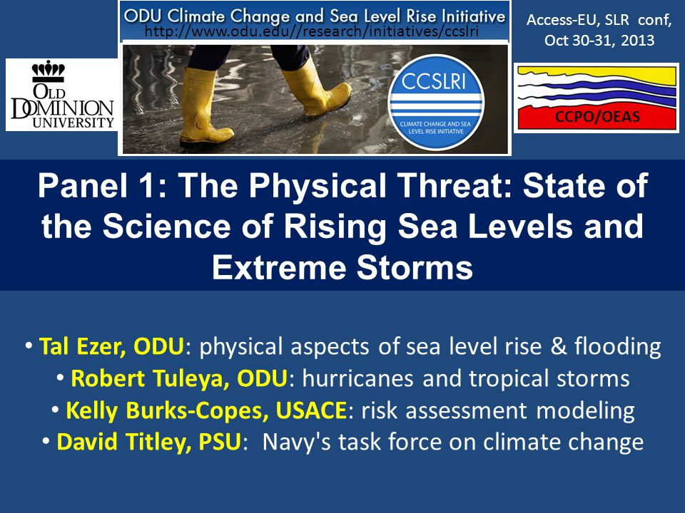 Panel 1: The Physical Threat: State of the Science of Rising Sea Levels and Extreme Storms Tal Ezer, ODU: physical aspects of sea level rise & flooding Robert Tuleya, ODU: hurricanes and tropical storms Kelly Burks-Copes, USACE: risk assessment modeling David Titley, PSU: Navy s task force on climate change CCPO/OEAS Access-EU, SLR conf, Oct 30-31, 2013 http://www.odu.edu//research/initiatives/ccslri