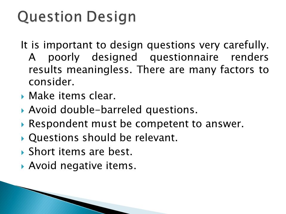 It is important to design questions very carefully.