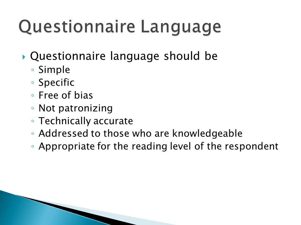  Questionnaire language should be ◦ Simple ◦ Specific ◦ Free of bias ◦ Not patronizing ◦ Technically accurate ◦ Addressed to those who are knowledgeable ◦ Appropriate for the reading level of the respondent