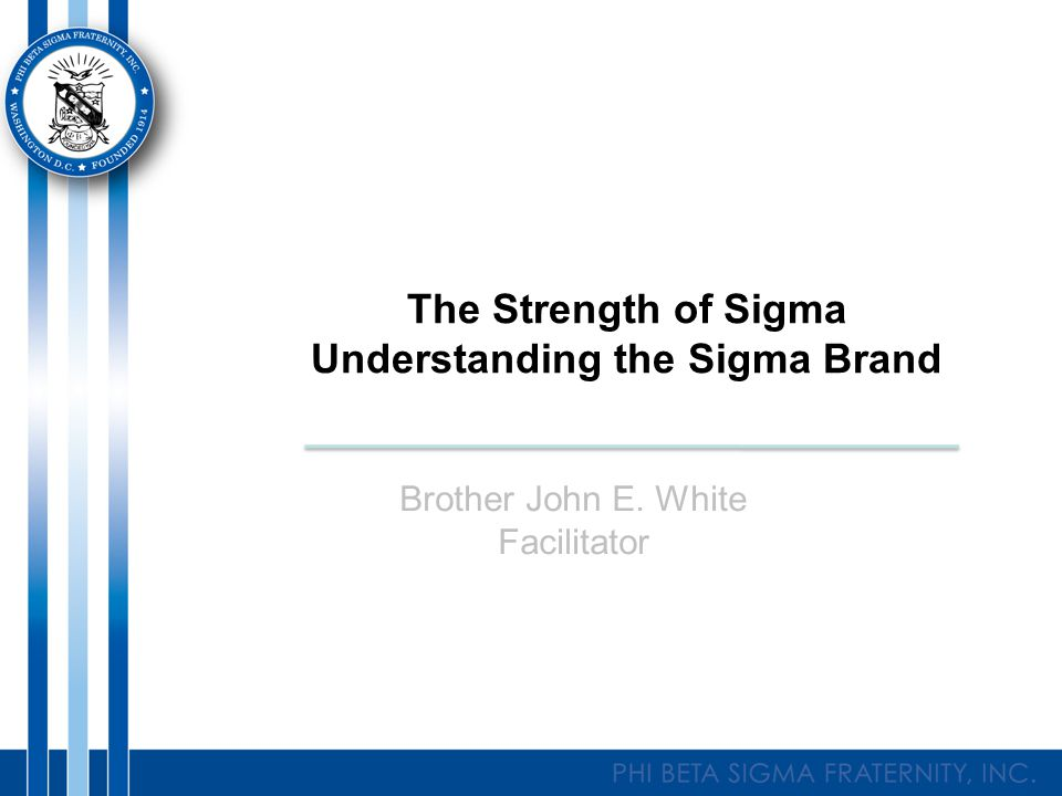 The Strength of Sigma Understanding the Sigma Brand Brother John E. White Facilitator