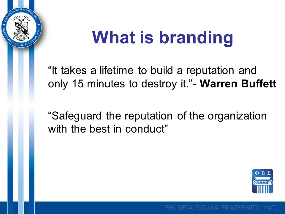 What is branding It takes a lifetime to build a reputation and only 15 minutes to destroy it. - Warren Buffett Safeguard the reputation of the organization with the best in conduct