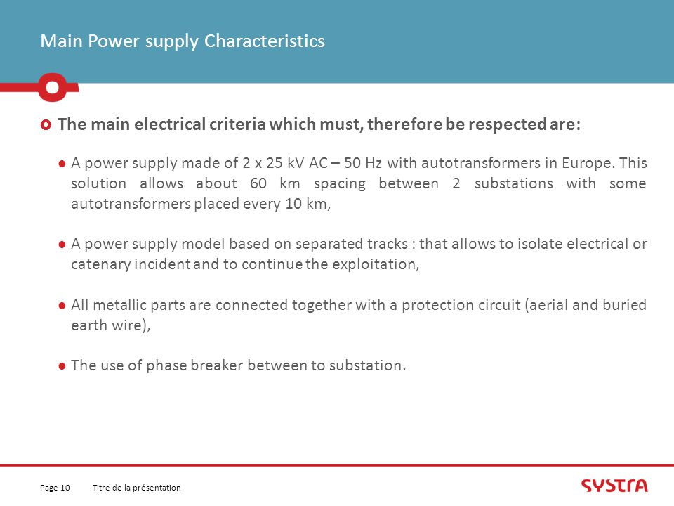 Main Power supply Characteristics  The main electrical criteria which must, therefore be respected are: A power supply made of 2 x 25 kV AC – 50 Hz with autotransformers in Europe.