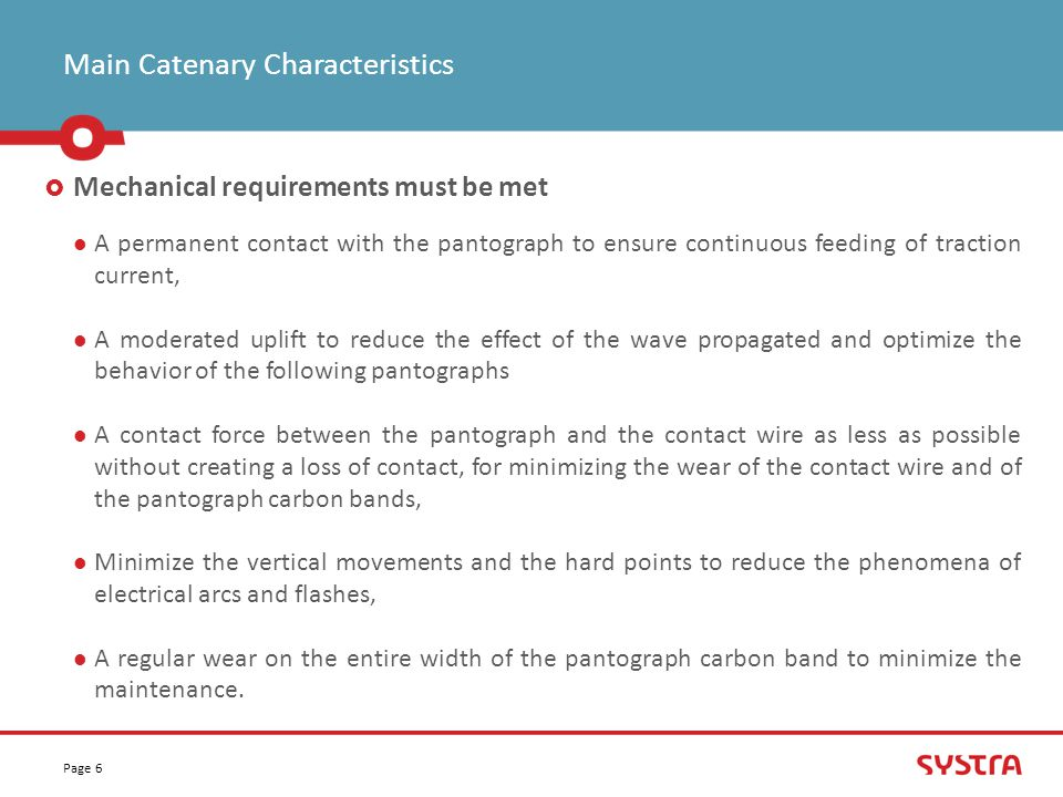 Main Catenary Characteristics Page 6  Mechanical requirements must be met A permanent contact with the pantograph to ensure continuous feeding of traction current, A moderated uplift to reduce the effect of the wave propagated and optimize the behavior of the following pantographs A contact force between the pantograph and the contact wire as less as possible without creating a loss of contact, for minimizing the wear of the contact wire and of the pantograph carbon bands, Minimize the vertical movements and the hard points to reduce the phenomena of electrical arcs and flashes, A regular wear on the entire width of the pantograph carbon band to minimize the maintenance.