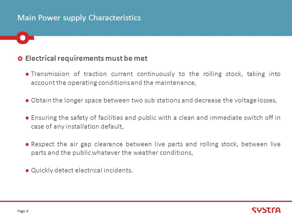 Main Power supply Characteristics Page 9  Electrical requirements must be met Transmission of traction current continuously to the rolling stock, taking into account the operating conditions and the maintenance, Obtain the longer space between two sub stations and decrease the voltage losses, Ensuring the safety of facilities and public with a clean and immediate switch off in case of any installation default, Respect the air gap clearance between live parts and rolling stock, between live parts and the public whatever the weather conditions, Quickly detect electrical incidents.