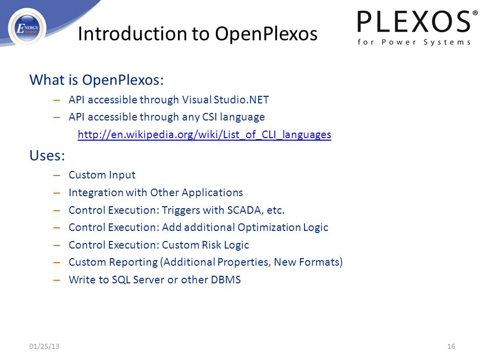 What is OpenPlexos: – API accessible through Visual Studio.NET – API accessible through any CSI language http://en.wikipedia.org/wiki/List_of_CLI_lang