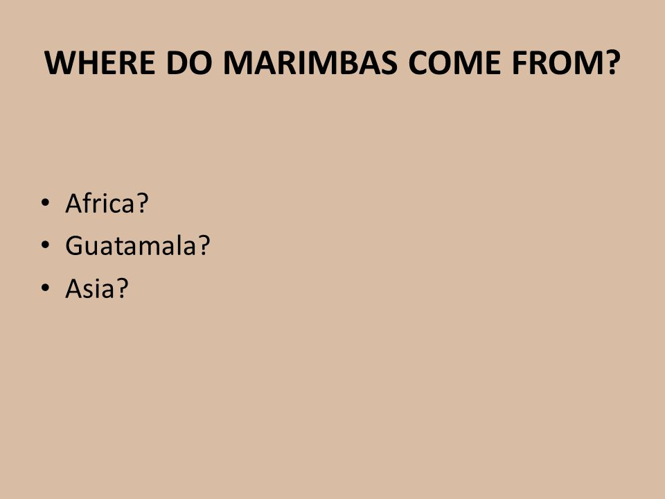 WHERE DO MARIMBAS COME FROM? Africa? Guatamala? Asia?