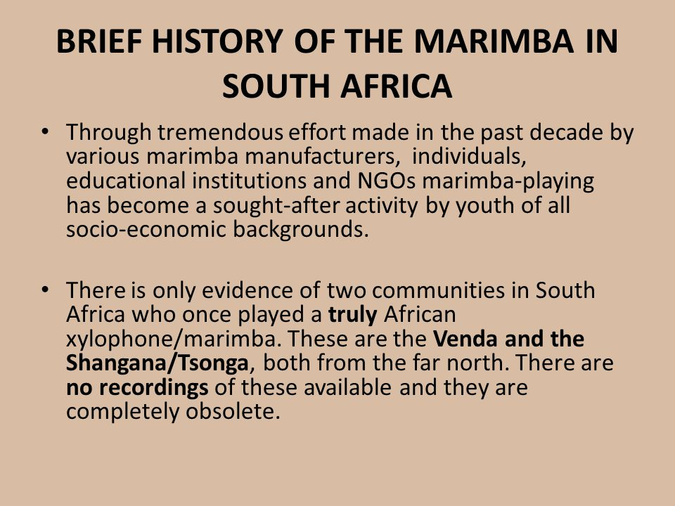 BRIEF HISTORY OF THE MARIMBA IN SOUTH AFRICA Through tremendous effort made in the past decade by various marimba manufacturers, individuals, educatio