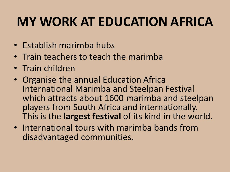 MY WORK AT EDUCATION AFRICA Establish marimba hubs Train teachers to teach the marimba Train children Organise the annual Education Africa Internation