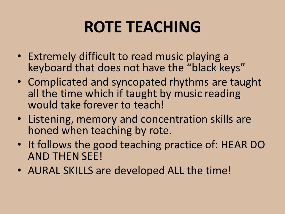 ROTE TEACHING Extremely difficult to read music playing a keyboard that does not have the black keys Complicated and syncopated rhythms are taught all the time which if taught by music reading would take forever to teach.