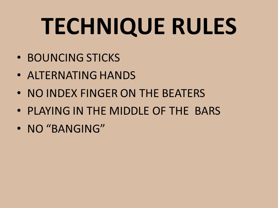 TECHNIQUE RULES BOUNCING STICKS ALTERNATING HANDS NO INDEX FINGER ON THE BEATERS PLAYING IN THE MIDDLE OF THE BARS NO BANGING