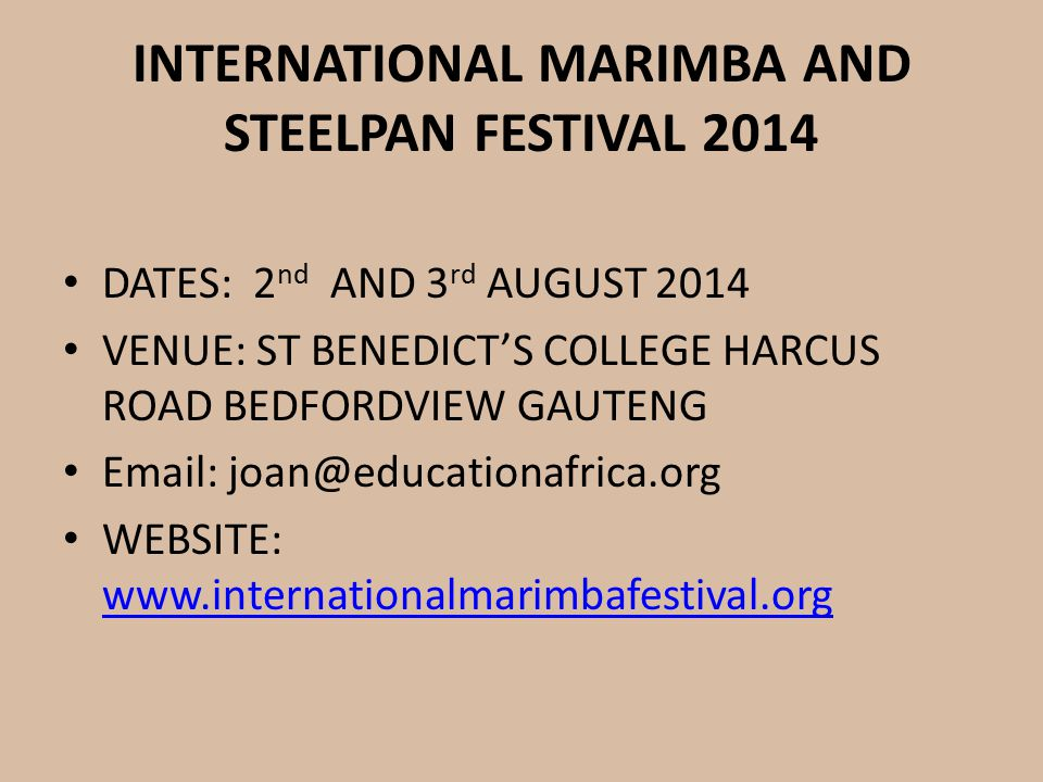 INTERNATIONAL MARIMBA AND STEELPAN FESTIVAL 2014 DATES: 2 nd AND 3 rd AUGUST 2014 VENUE: ST BENEDICT'S COLLEGE HARCUS ROAD BEDFORDVIEW GAUTENG Email: joan@educationafrica.org WEBSITE: www.internationalmarimbafestival.org www.internationalmarimbafestival.org