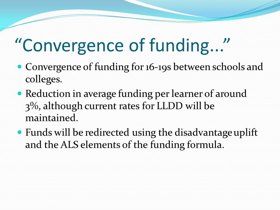 Convergence of funding... Convergence of funding for 16-19s between schools and colleges.