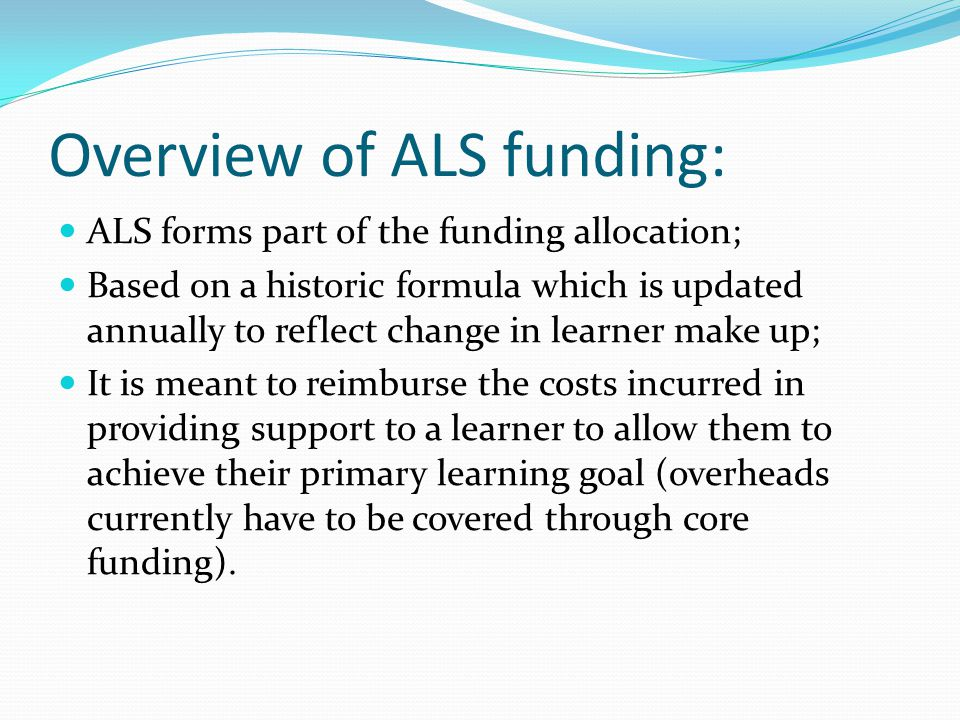 Overview of ALS funding: ALS forms part of the funding allocation; Based on a historic formula which is updated annually to reflect change in learner make up; It is meant to reimburse the costs incurred in providing support to a learner to allow them to achieve their primary learning goal (overheads currently have to be covered through core funding).