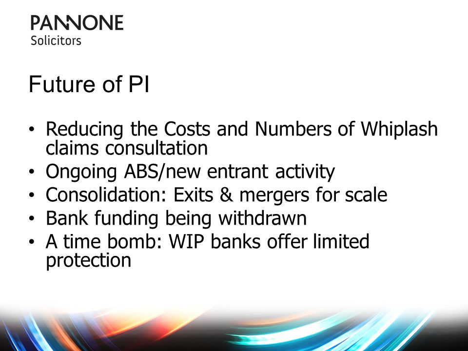 Future of PI Reducing the Costs and Numbers of Whiplash claims consultation Ongoing ABS/new entrant activity Consolidation: Exits & mergers for scale Bank funding being withdrawn A time bomb: WIP banks offer limited protection