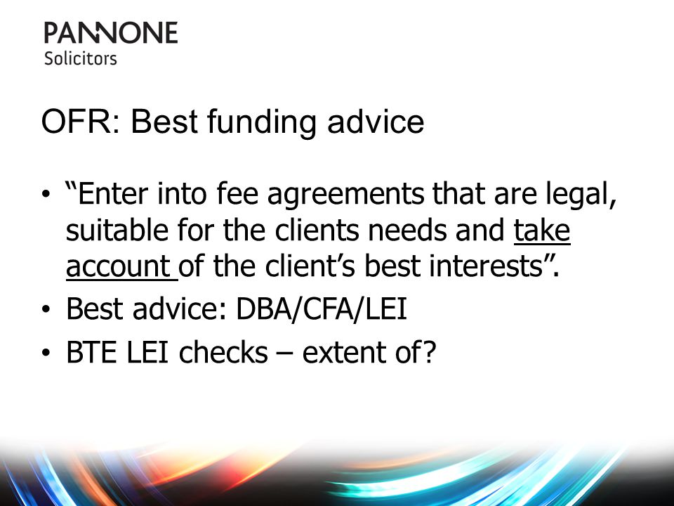 OFR: Best funding advice Enter into fee agreements that are legal, suitable for the clients needs and take account of the client's best interests .