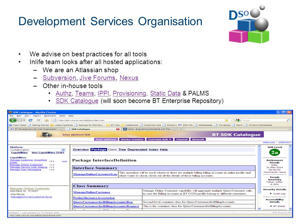 © British Telecommunications plc Product History Dec 2003 5 people created a team (called code red) but there was no way of coordinating their efforts Bought Confluence and Jira and installed it on a PC and put it in a meeting room June 2004 Usage spread to a few development teams (200 users) Bought new hardware and installed it in a server room (engineering.intra.bt.com) April 2006 Another group installed a separate instance of Jira and Confluence to manage service improvements February 2007 Management Services and Engineering decided joining forces would be a good idea Userbase reached 300 and 2000 respectively http://collaborate.intra.bt.com was born and hosted by VS Group on VMWare.
