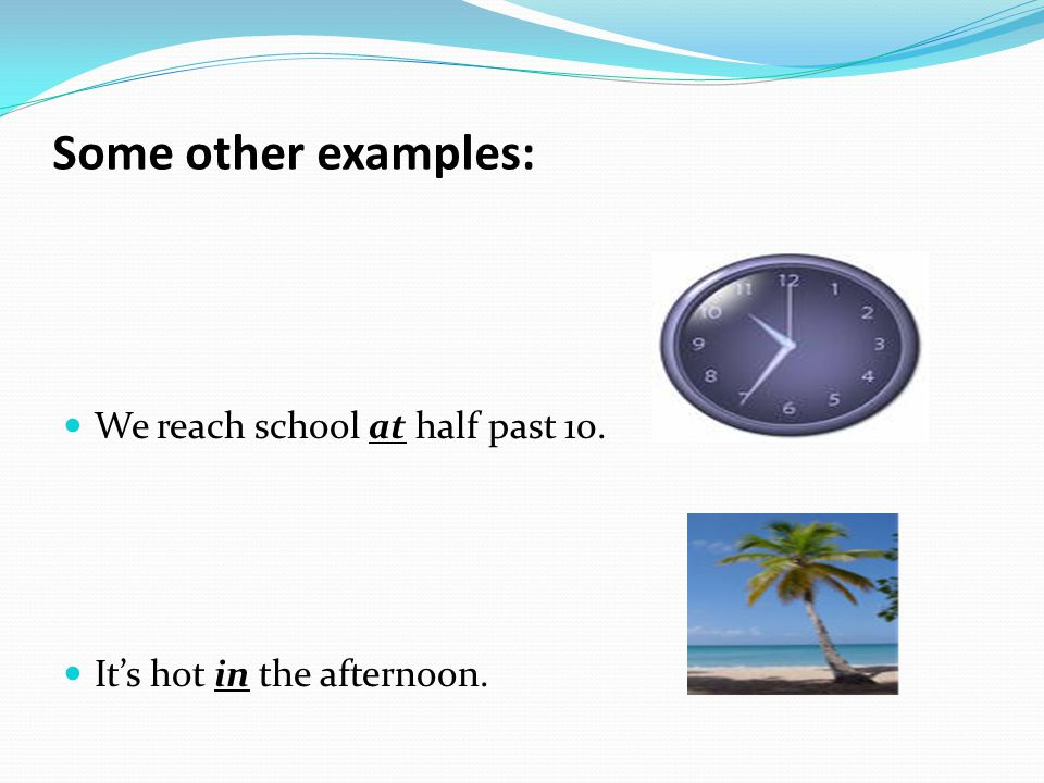 We reach school at half past 10. It's hot in the afternoon. Some other examples: