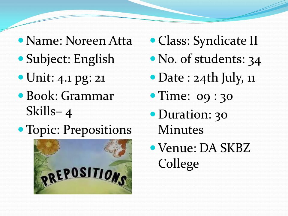 Name: Noreen Atta Subject: English Unit: 4.1 pg: 21 Book: Grammar Skills– 4 Topic: Prepositions Class: Syndicate II No. of students: 34 Date : 24th Ju