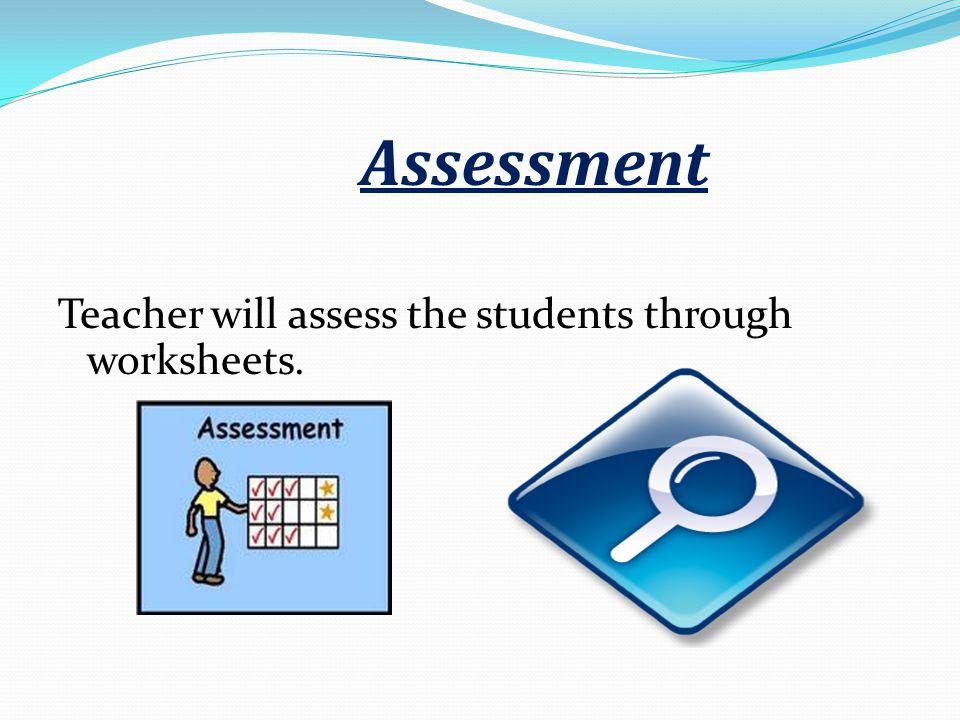Teacher will assess the students through worksheets. Assessment