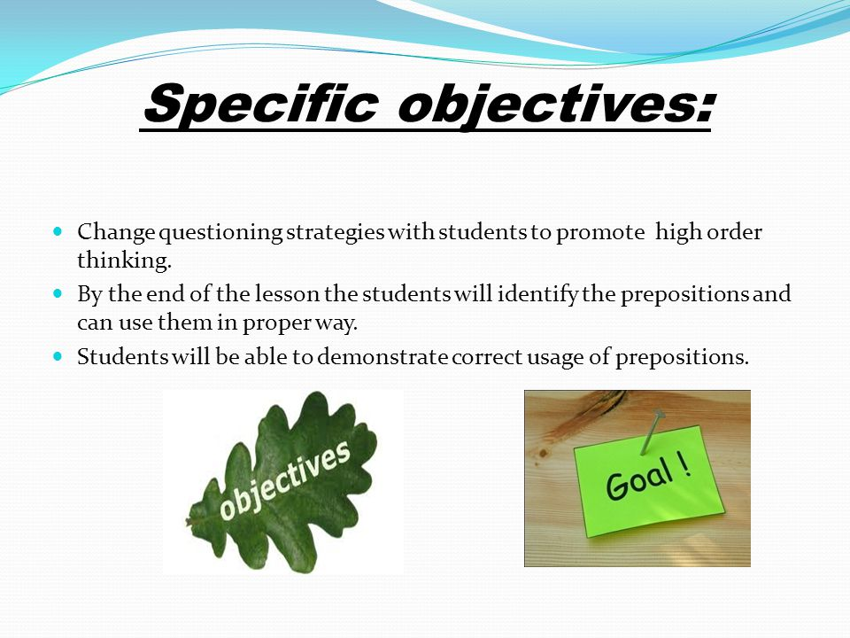 Change questioning strategies with students to promote high order thinking. By the end of the lesson the students will identify the prepositions and c
