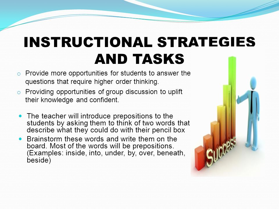 INSTRUCTIONAL STRATEGIES AND TASKS o Provide more opportunities for students to answer the questions that require higher order thinking. o Providing o