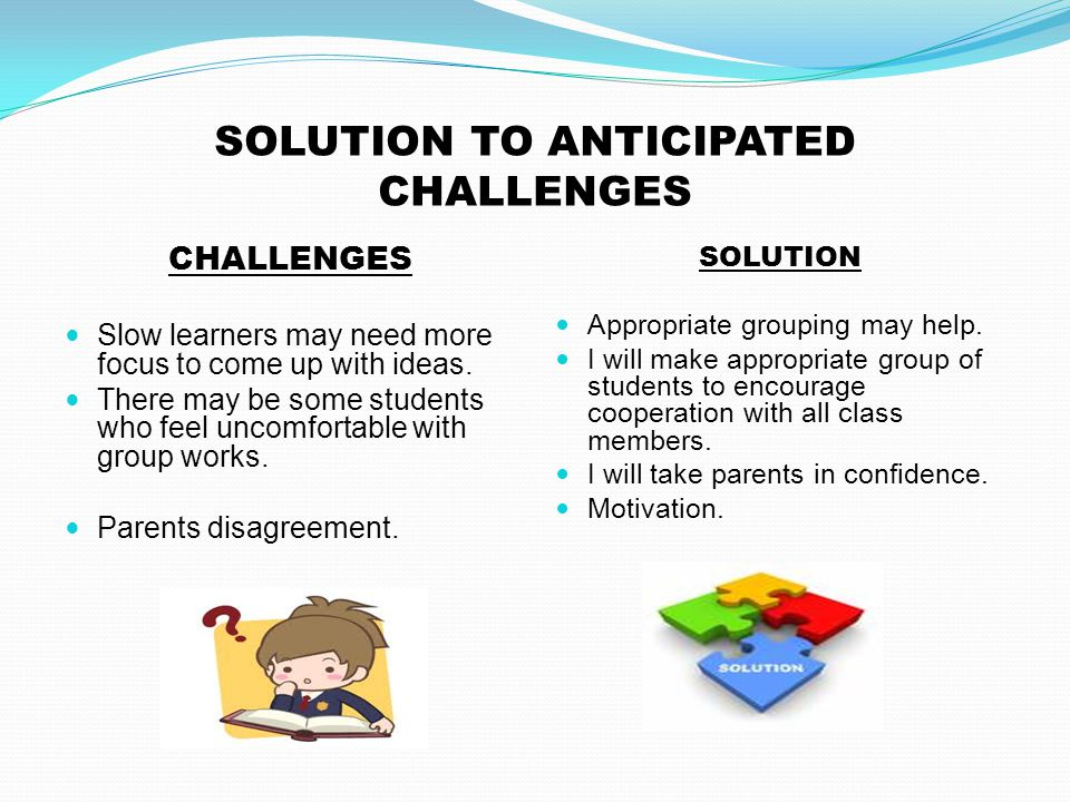 SOLUTION TO ANTICIPATED CHALLENGES CHALLENGES Slow learners may need more focus to come up with ideas. There may be some students who feel uncomfortab