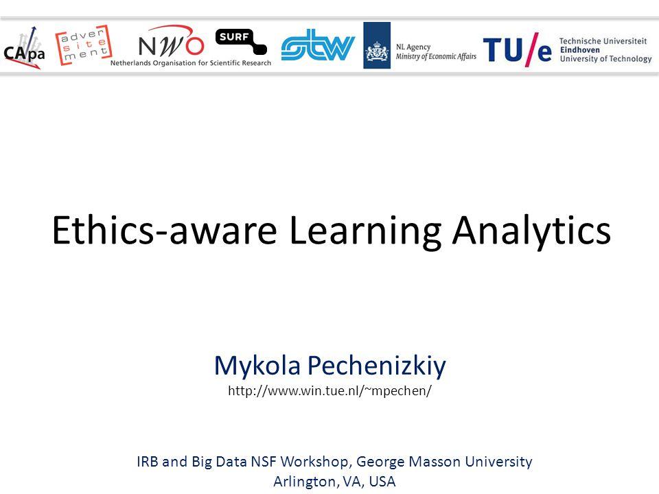 Mykola Pechenizkiy http://www.win.tue.nl/~mpechen/ Ethics-aware Learning Analytics IRB and Big Data NSF Workshop, George Masson University Arlington, VA, USA