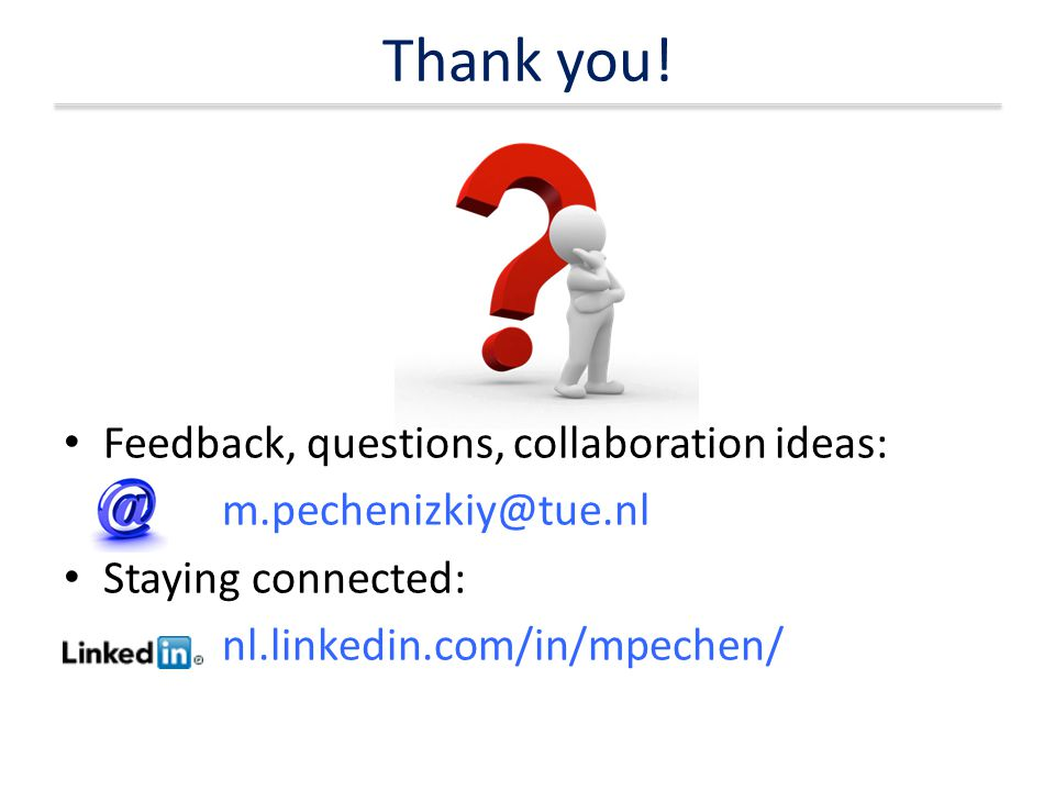 Thank you! Feedback, questions, collaboration ideas: m.pechenizkiy@tue.nl Staying connected: nl.linkedin.com/in/mpechen/
