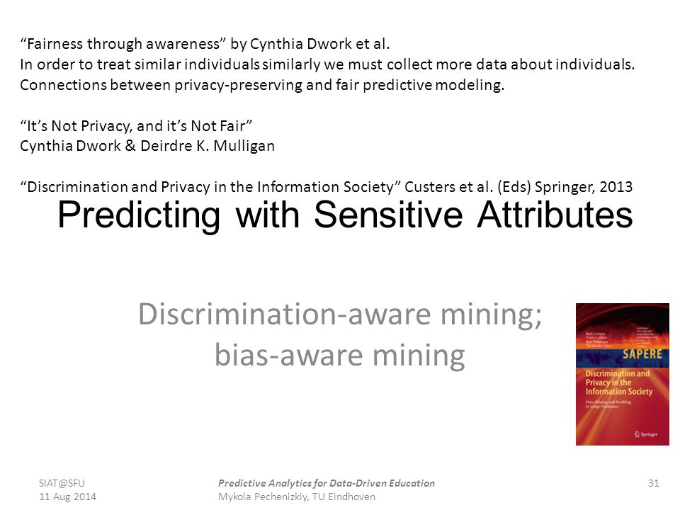 Predicting with Sensitive Attributes Discrimination-aware mining; bias-aware mining SIAT@SFU 11 Aug 2014 31Predictive Analytics for Data-Driven Educat