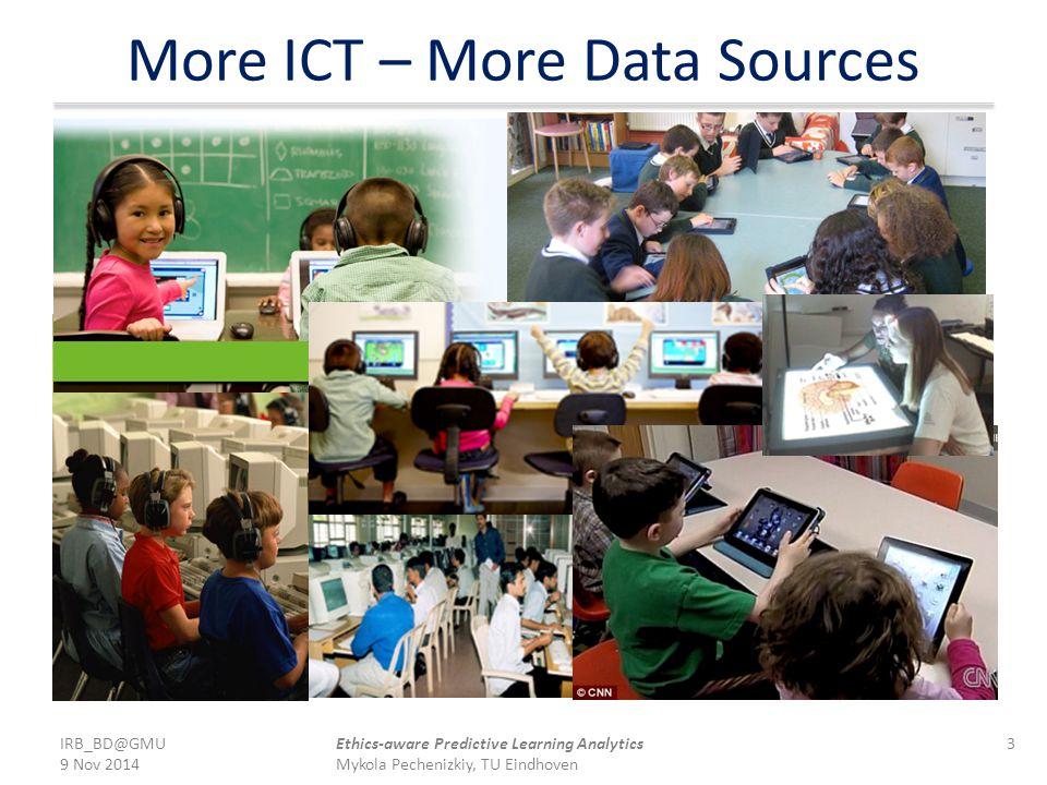More ICT – More Data Sources IRB_BD@GMU 9 Nov 2014 3Ethics-aware Predictive Learning Analytics Mykola Pechenizkiy, TU Eindhoven