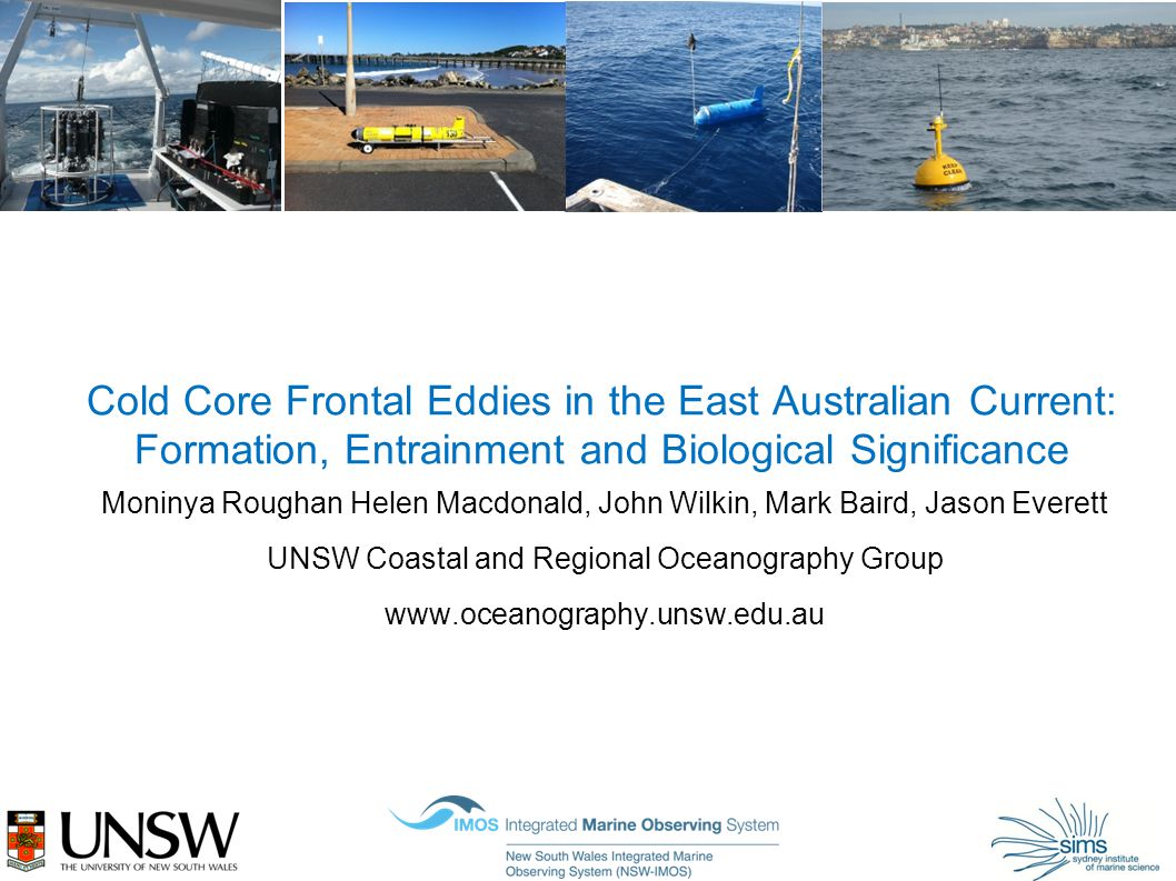 Cold Core Frontal Eddies in the East Australian Current: Formation, Entrainment and Biological Significance Moninya Roughan Helen Macdonald, John Wilkin, Mark Baird, Jason Everett UNSW Coastal and Regional Oceanography Group www.oceanography.unsw.edu.au