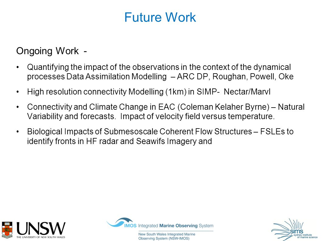 Future Work Ongoing Work - Quantifying the impact of the observations in the context of the dynamical processes Data Assimilation Modelling – ARC DP, Roughan, Powell, Oke High resolution connectivity Modelling (1km) in SIMP- Nectar/Marvl Connectivity and Climate Change in EAC (Coleman Kelaher Byrne) – Natural Variability and forecasts.