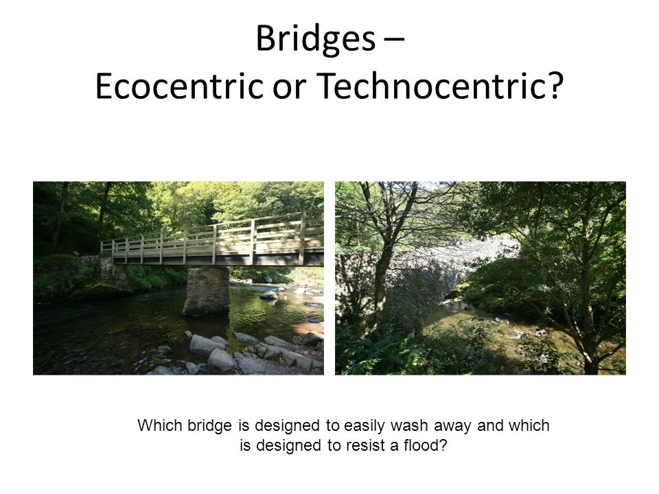 Bridges – Ecocentric or Technocentric? Which bridge is designed to easily wash away and which is designed to resist a flood?