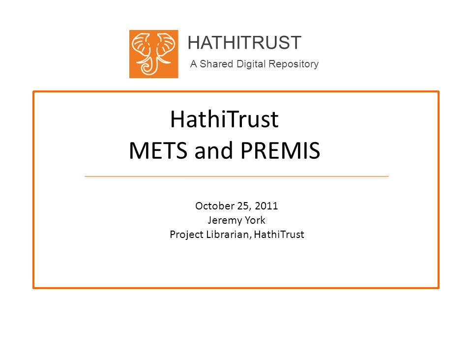 HATHITRUST A Shared Digital Repository HathiTrust METS and PREMIS October 25, 2011 Jeremy York Project Librarian, HathiTrust
